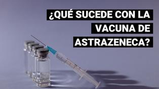 ¿Qué sucede con la vacuna de AstraZeneca y sus efectos secundarios?