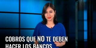 Cobros que no te deben hacer los bancos [VIDEO]