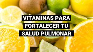 Conoce las 4 vitaminas que debes consumir para reforzar tu salud pulmonar